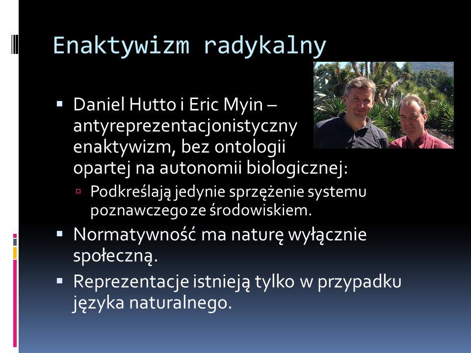 Enaktywizm radykalny Daniel Hutto i Eric Myin – antyreprezentacjonistyczny enaktywizm, bez ontologii opartej na autonomii biologicznej: