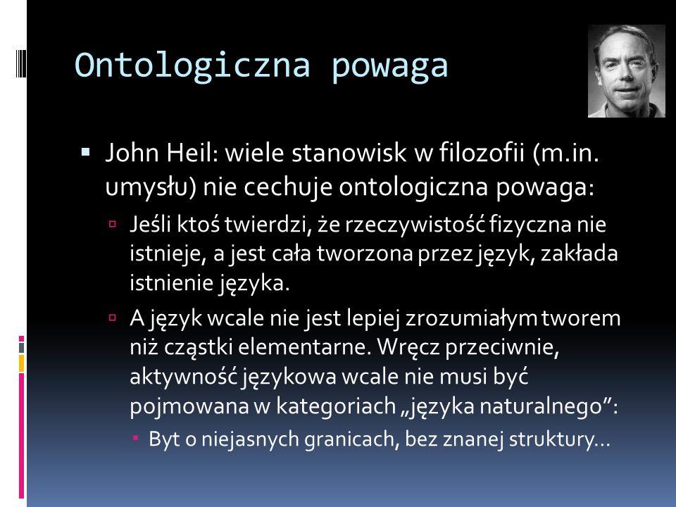 Ontologiczna powaga John Heil: wiele stanowisk w filozofii (m.in. umysłu) nie cechuje ontologiczna powaga:
