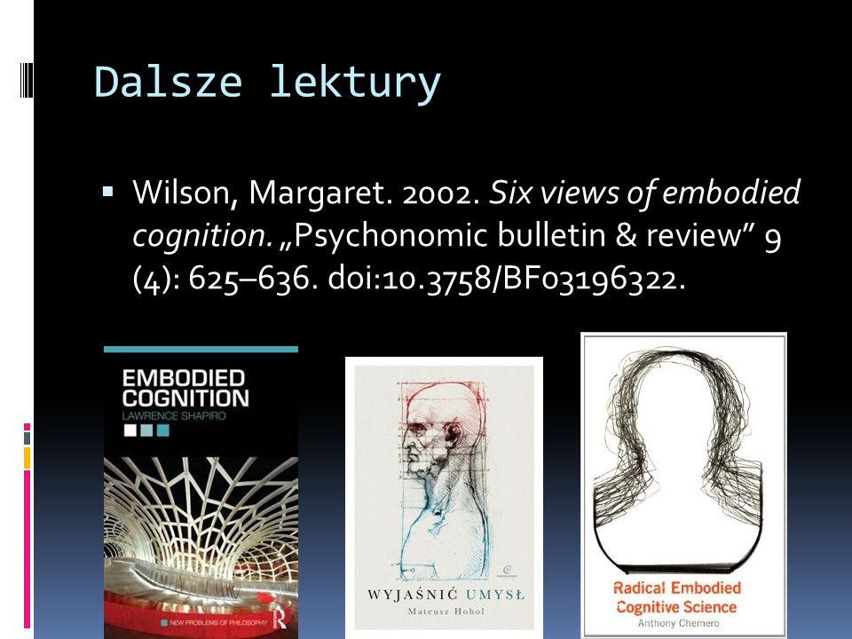 Dalsze lektury Wilson, Margaret. 2002. Six views of embodied cognition.