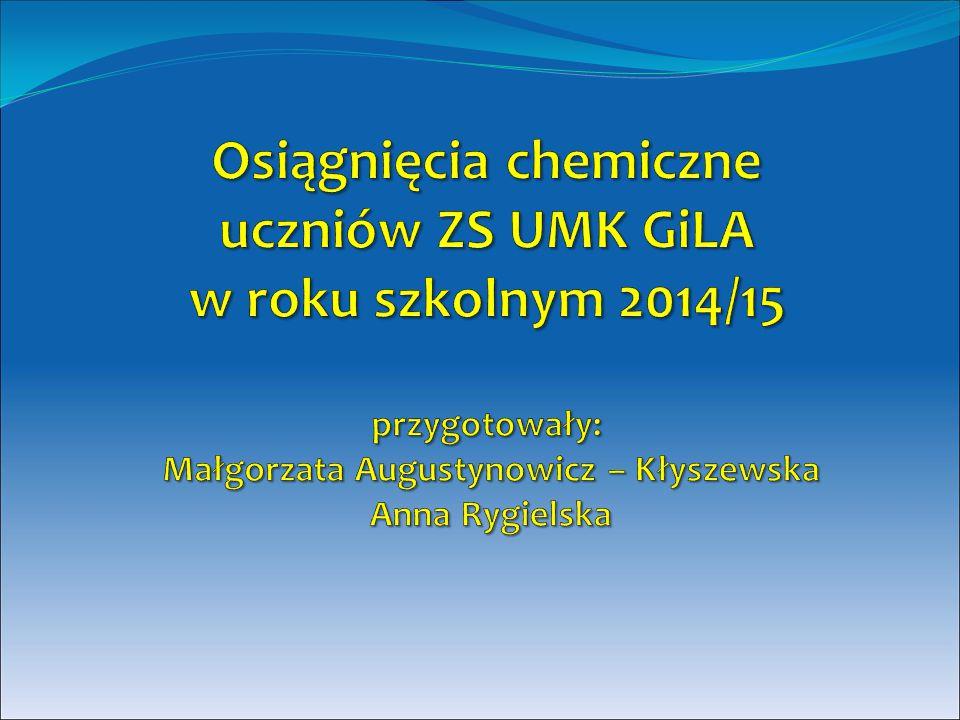 Osiągnięcia chemiczne uczniów ZS UMK GiLA w roku szkolnym 2014/15 przygotowały: Małgorzata Augustynowicz – Kłyszewska Anna Rygielska