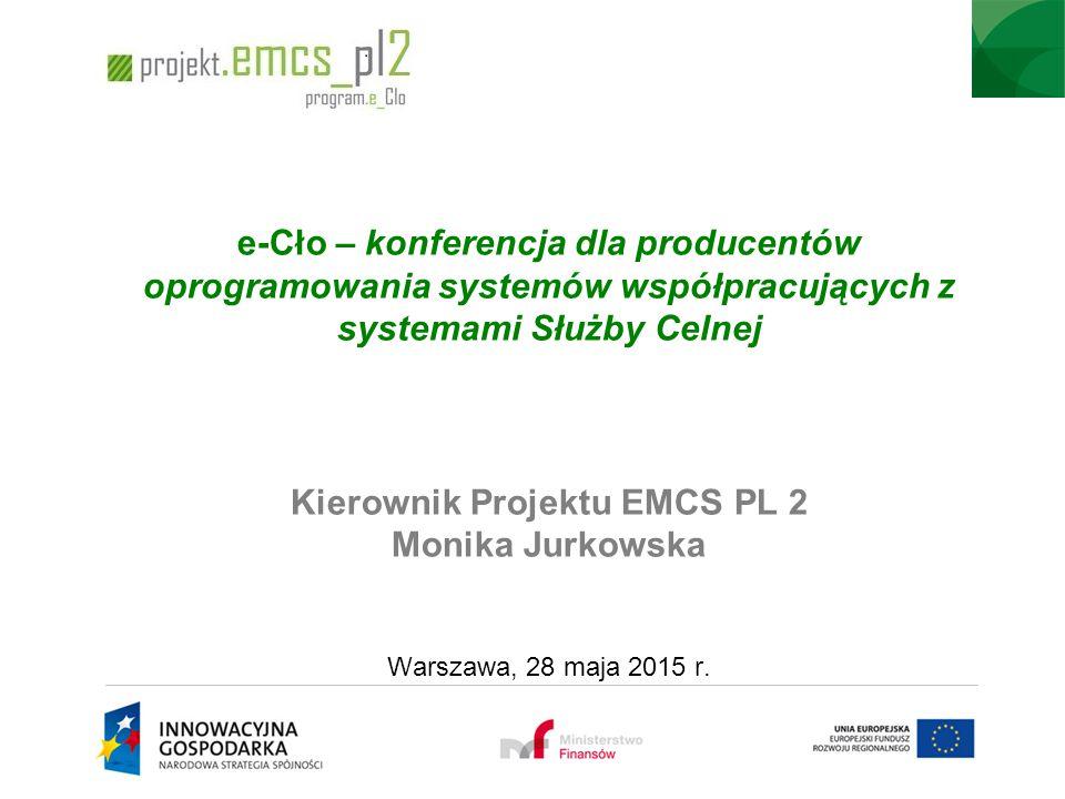 e-Cło – konferencja dla producentów oprogramowania systemów współpracujących z systemami Służby Celnej Kierownik Projektu EMCS PL 2 Monika Jurkowska Warszawa, 28 maja 2015 r.