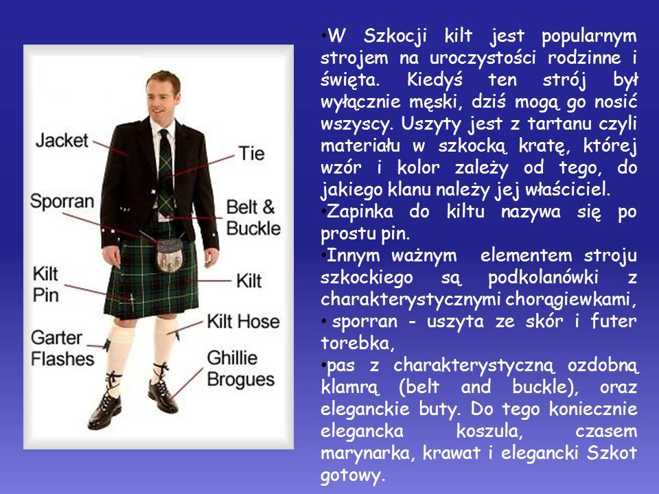 W Szkocji kilt jest popularnym strojem na uroczystości rodzinne i święta. Kiedyś ten strój był wyłącznie męski, dziś mogą go nosić wszyscy. Uszyty jest z tartanu czyli materiału w szkocką kratę, której wzór i kolor zależy od tego, do jakiego klanu należy jej właściciel.
