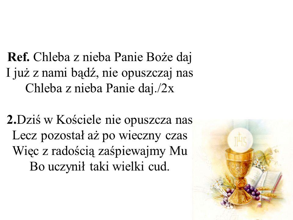 Ref. Chleba z nieba Panie Boże daj I już z nami bądź, nie opuszczaj nas Chleba z nieba Panie daj./2x