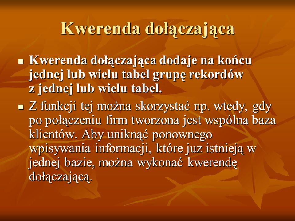 Kwerenda dołączająca Kwerenda dołączająca dodaje na końcu jednej lub wielu tabel grupę rekordów z jednej lub wielu tabel.