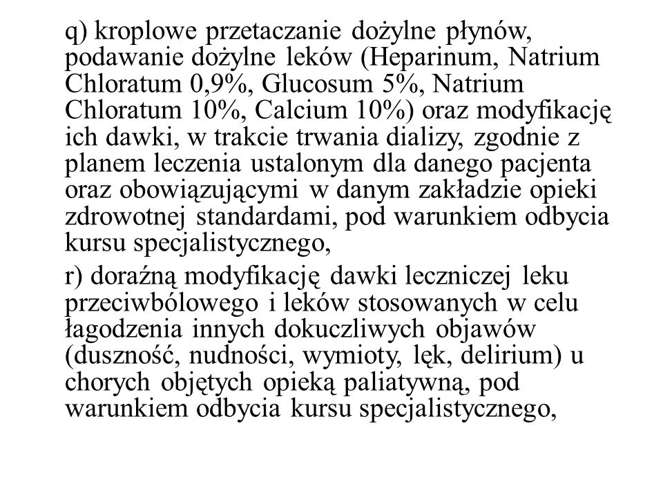 q) kroplowe przetaczanie dożylne płynów, podawanie dożylne leków (Heparinum, Natrium Chloratum 0,9%, Glucosum 5%, Natrium Chloratum 10%, Calcium 10%) oraz modyfikację ich dawki, w trakcie trwania dializy, zgodnie z planem leczenia ustalonym dla danego pacjenta oraz obowiązującymi w danym zakładzie opieki zdrowotnej standardami, pod warunkiem odbycia kursu specjalistycznego,
