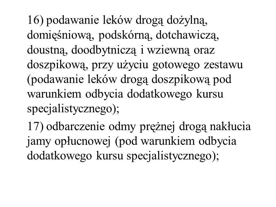 16) podawanie leków drogą dożylną, domięśniową, podskórną, dotchawiczą, doustną, doodbytniczą i wziewną oraz doszpikową, przy użyciu gotowego zestawu (podawanie leków drogą doszpikową pod warunkiem odbycia dodatkowego kursu specjalistycznego);