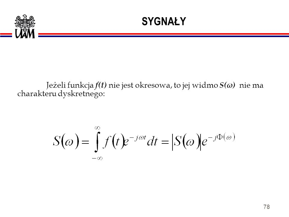 SYGNAŁY Jeżeli funkcja f(t) nie jest okresowa, to jej widmo S(ω) nie ma charakteru dyskretnego: