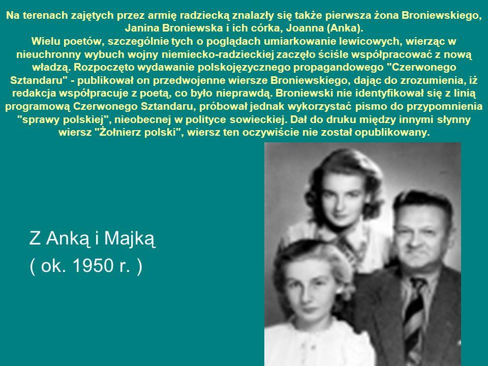 Na terenach zajętych przez armię radziecką znalazły się także pierwsza żona Broniewskiego, Janina Broniewska i ich córka, Joanna (Anka). Wielu poetów, szczególnie tych o poglądach umiarkowanie lewicowych, wierząc w nieuchronny wybuch wojny niemiecko-radzieckiej zaczęło ściśle współpracować z nową władzą. Rozpoczęto wydawanie polskojęzycznego propagandowego Czerwonego Sztandaru - publikował on przedwojenne wiersze Broniewskiego, dając do zrozumienia, iż redakcja współpracuje z poetą, co było nieprawdą. Broniewski nie identyfikował się z linią programową Czerwonego Sztandaru, próbował jednak wykorzystać pismo do przypomnienia sprawy polskiej , nieobecnej w polityce sowieckiej. Dał do druku między innymi słynny wiersz Żołnierz polski , wiersz ten oczywiście nie został opublikowany.