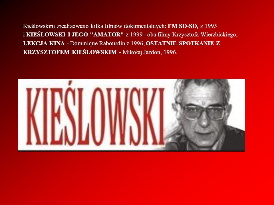 Kieślowskim zrealizowano kilka filmów dokumentalnych: I M SO-SO, z 1995