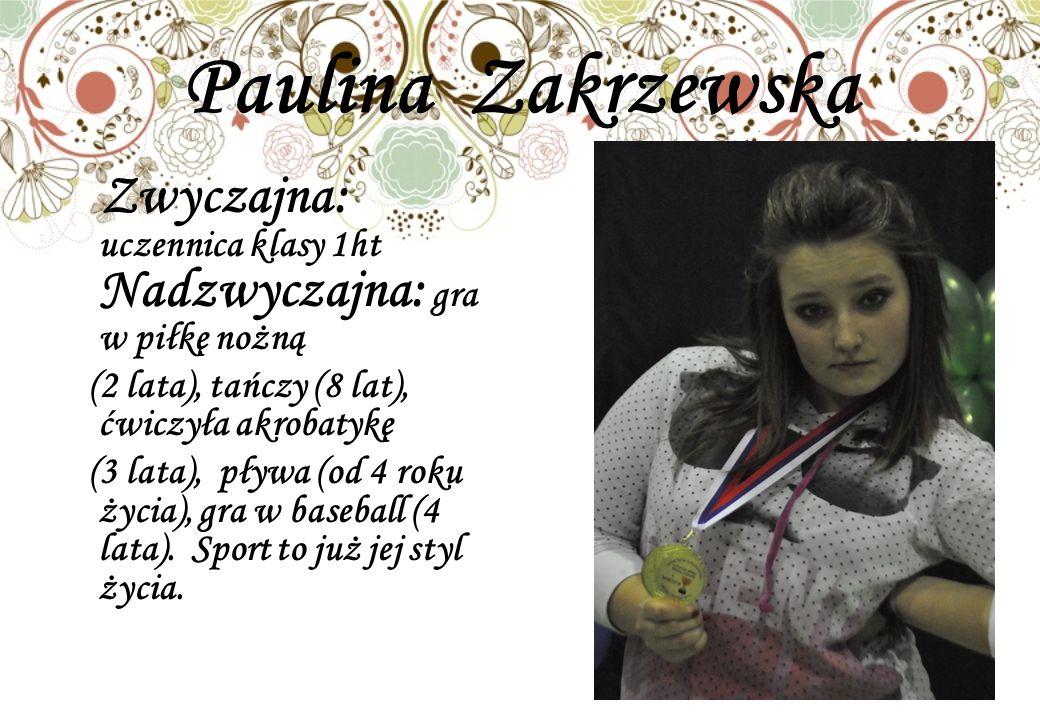 Paulina Zakrzewska Zwyczajna: uczennica klasy 1ht Nadzwyczajna: gra w piłkę nożną. (2 lata), tańczy (8 lat), ćwiczyła akrobatykę.