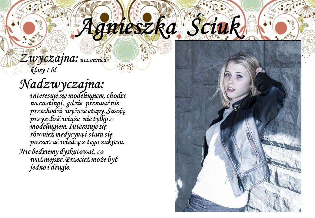 Agnieszka Ściuk Zwyczajna: uczennica. klasy 1 bl.