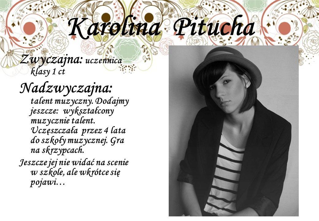Karolina Pitucha Zwyczajna: uczennica klasy 1 ct.