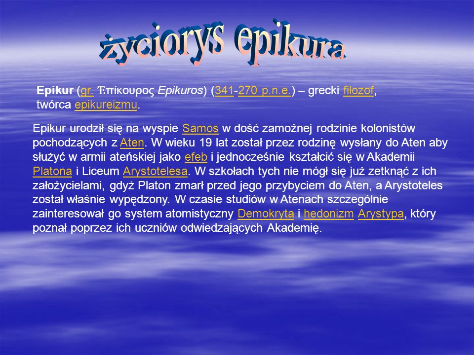 życiorys epikura Epikur (gr. Ἐπίκουρος Epikuros) (341-270 p.n.e.) – grecki filozof, twórca epikureizmu.