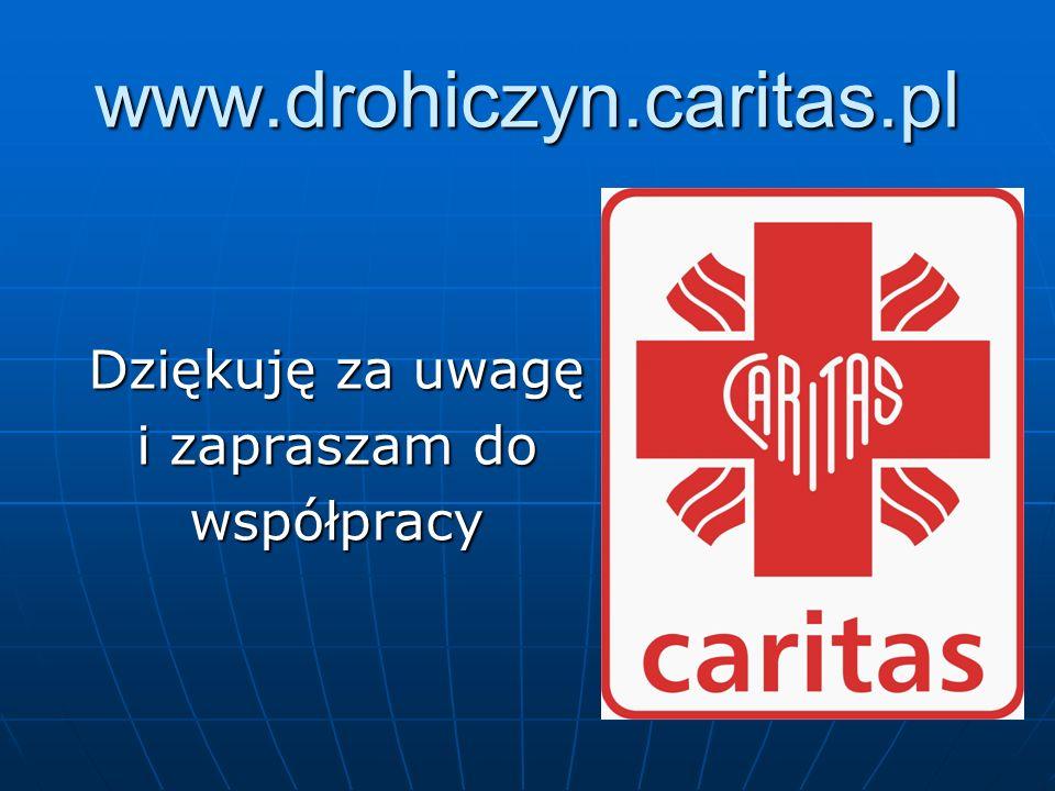 www.drohiczyn.caritas.pl Dziękuję za uwagę i zapraszam do współpracy