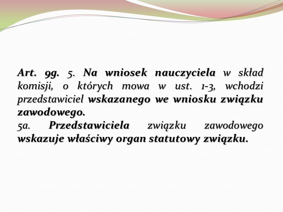 Art. 9g. 5. Na wniosek nauczyciela w skład komisji, o których mowa w ust. 1-3, wchodzi przedstawiciel wskazanego we wniosku związku zawodowego.