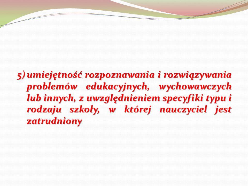 5) umiejętność rozpoznawania i rozwiązywania problemów edukacyjnych, wychowawczych lub innych, z uwzględnieniem specyfiki typu i rodzaju szkoły, w której nauczyciel jest zatrudniony