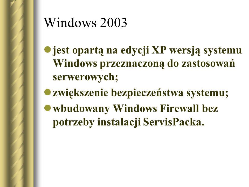 Windows 2003 jest opartą na edycji XP wersją systemu Windows przeznaczoną do zastosowań serwerowych;