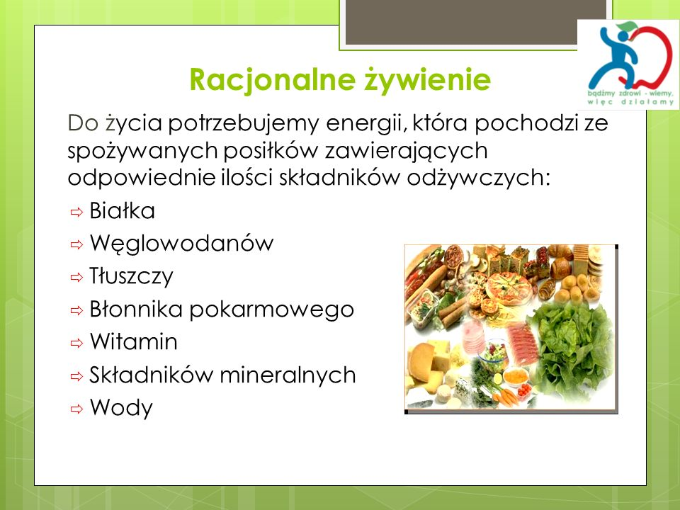 Racjonalne żywienieDo życia potrzebujemy energii, która pochodzi ze spożywanych posiłków zawierających odpowiednie ilości składników odżywczych:
