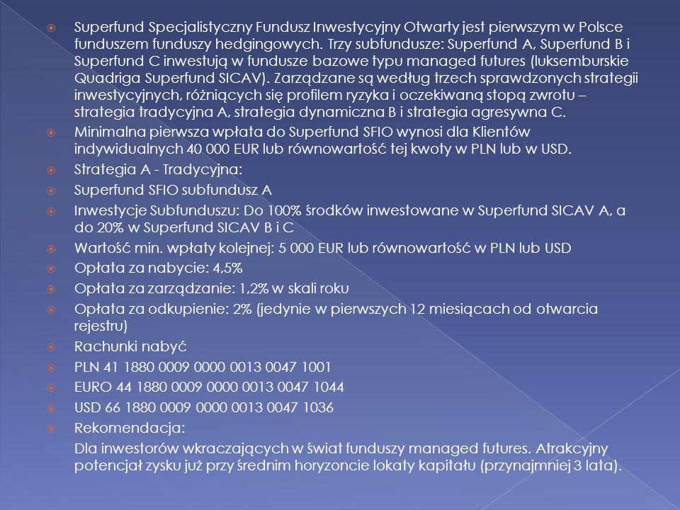 Superfund Specjalistyczny Fundusz Inwestycyjny Otwarty jest pierwszym w Polsce funduszem funduszy hedgingowych. Trzy subfundusze: Superfund A, Superfund B i Superfund C inwestują w fundusze bazowe typu managed futures (luksemburskie Quadriga Superfund SICAV). Zarządzane są według trzech sprawdzonych strategii inwestycyjnych, różniących się profilem ryzyka i oczekiwaną stopą zwrotu – strategia tradycyjna A, strategia dynamiczna B i strategia agresywna C.