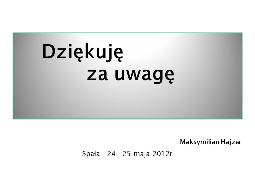 Dziękuję za uwagę Maksymilian Hajzer Spała 24 -25 maja 2012r