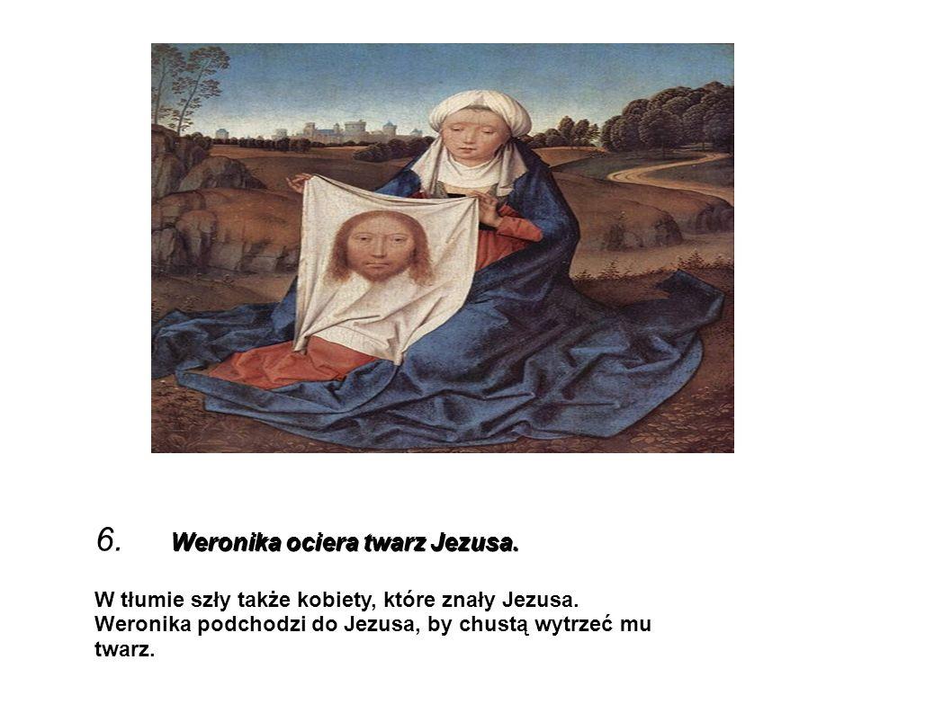 6. Weronika ociera twarz Jezusa.