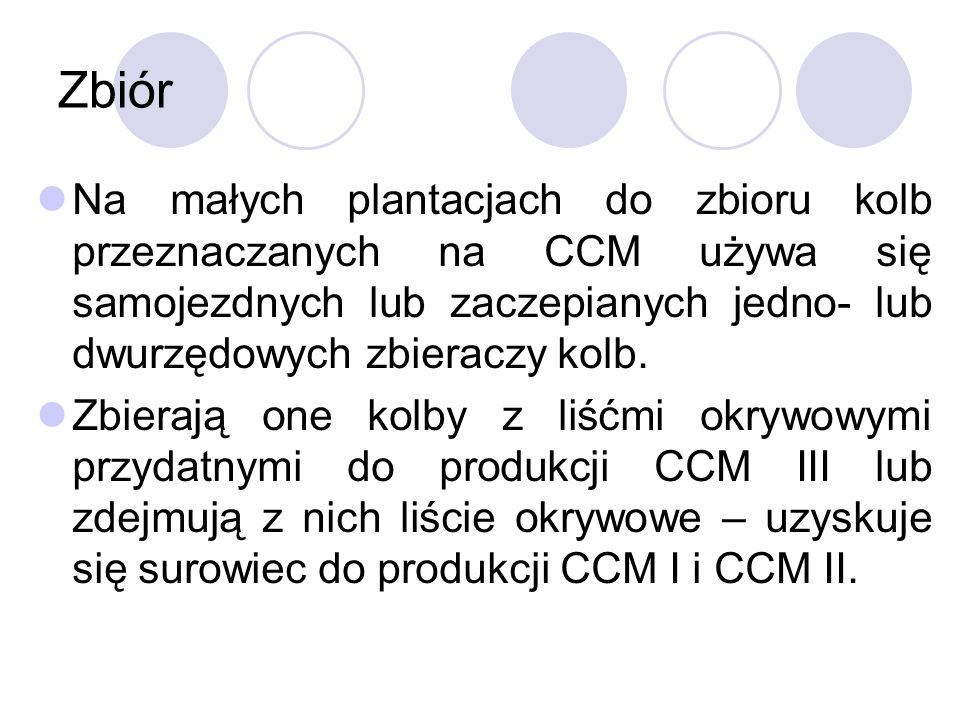 ZbiórNa małych plantacjach do zbioru kolb przeznaczanych na CCM używa się samojezdnych lub zaczepianych jedno- lub dwurzędowych zbieraczy kolb.