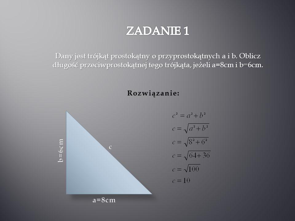 ZADANIE 1 Dany jest trójkąt prostokątny o przyprostokątnych a i b. Oblicz długość przeciwprostokątnej tego trójkąta, jeżeli a=8cm i b=6cm.
