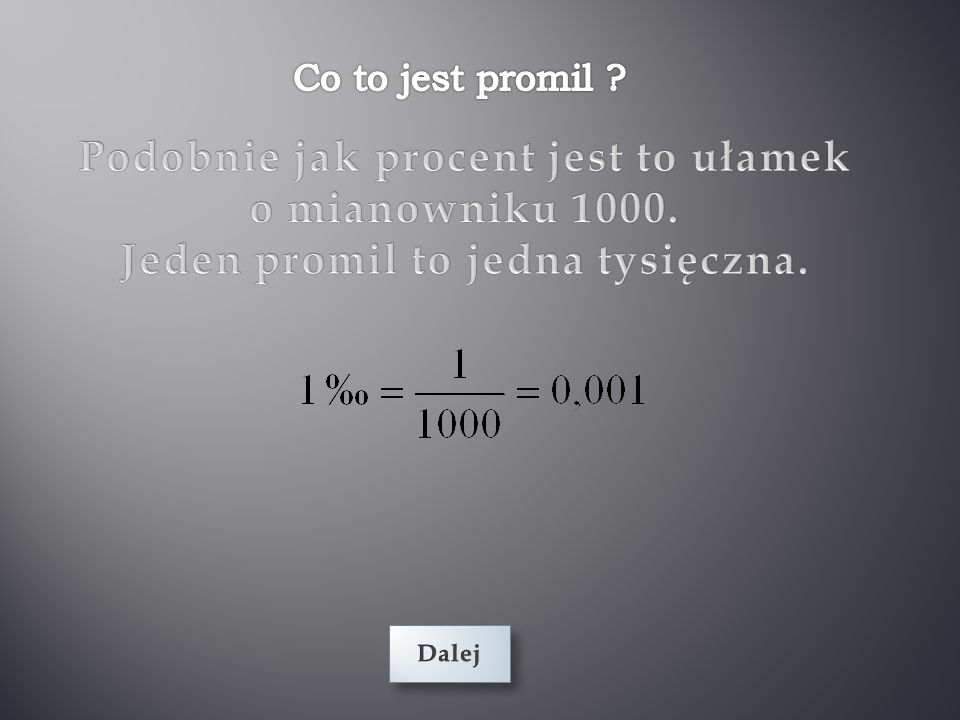 Podobnie jak procent jest to ułamek Jeden promil to jedna tysięczna.