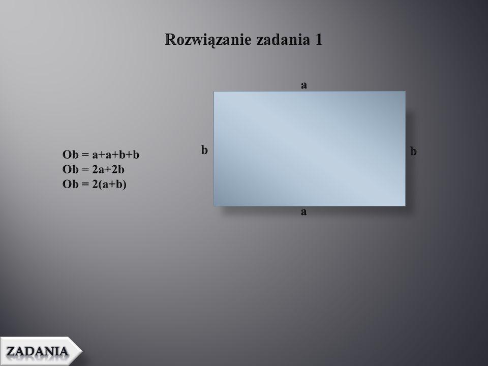 Rozwiązanie zadania 1 a b b Ob = a+a+b+b Ob = 2a+2b Ob = 2(a+b) a