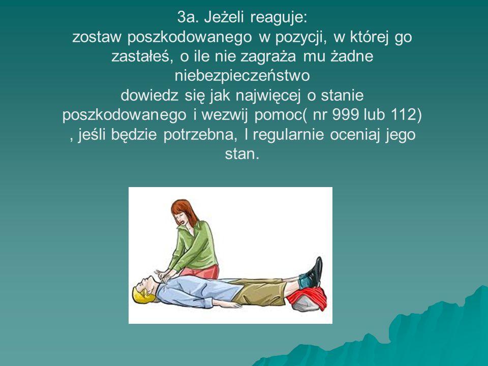 3a. Jeżeli reaguje:zostaw poszkodowanego w pozycji, w której go zastałeś, o ile nie zagraża mu żadne niebezpieczeństwo.