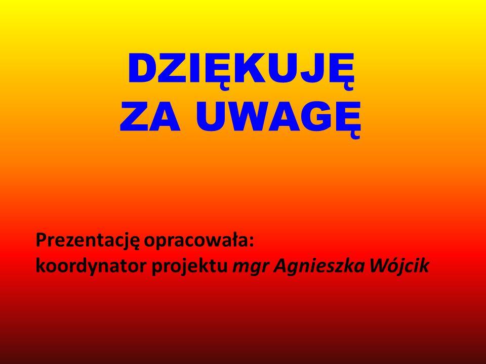 DZIĘKUJĘ ZA UWAGĘ Prezentację opracowała: koordynator projektu mgr Agnieszka Wójcik