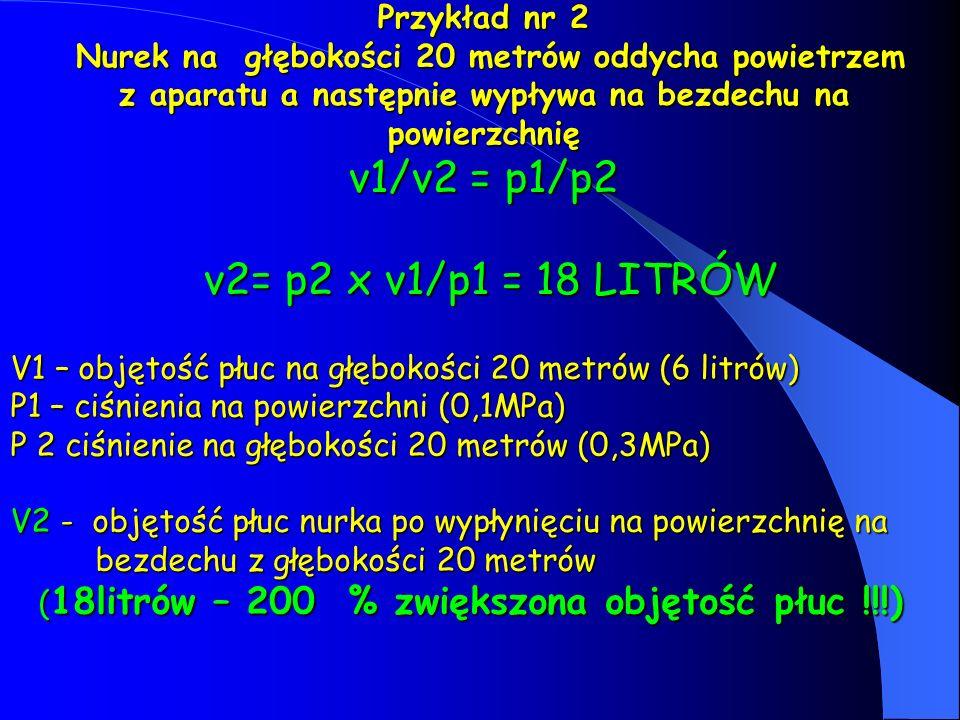 Przykład nr 2 Nurek na głębokości 20 metrów oddycha powietrzem z aparatu a następnie wypływa na bezdechu na powierzchnię v1/v2 = p1/p2 v2= p2 x v1/p1 = 18 LITRÓW