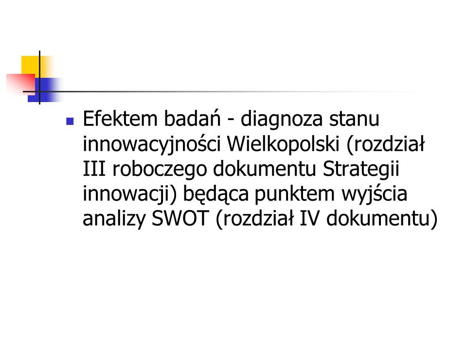 Efektem badań - diagnoza stanu innowacyjności Wielkopolski (rozdział III roboczego dokumentu Strategii innowacji) będąca punktem wyjścia analizy SWOT (rozdział IV dokumentu)
