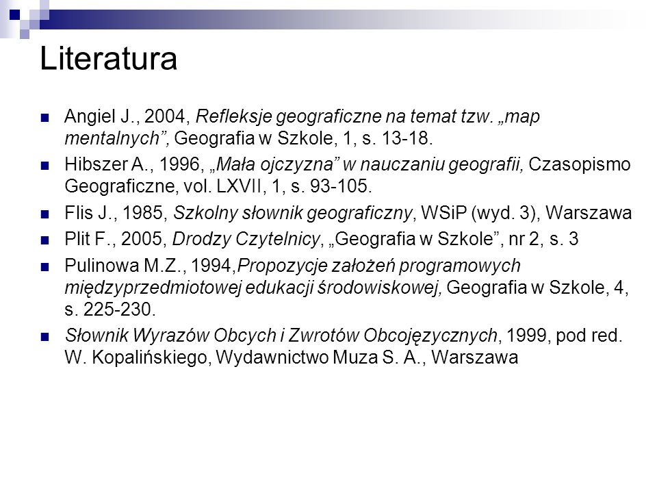 """Literatura Angiel J., 2004, Refleksje geograficzne na temat tzw. """"map mentalnych , Geografia w Szkole, 1, s. 13-18."""