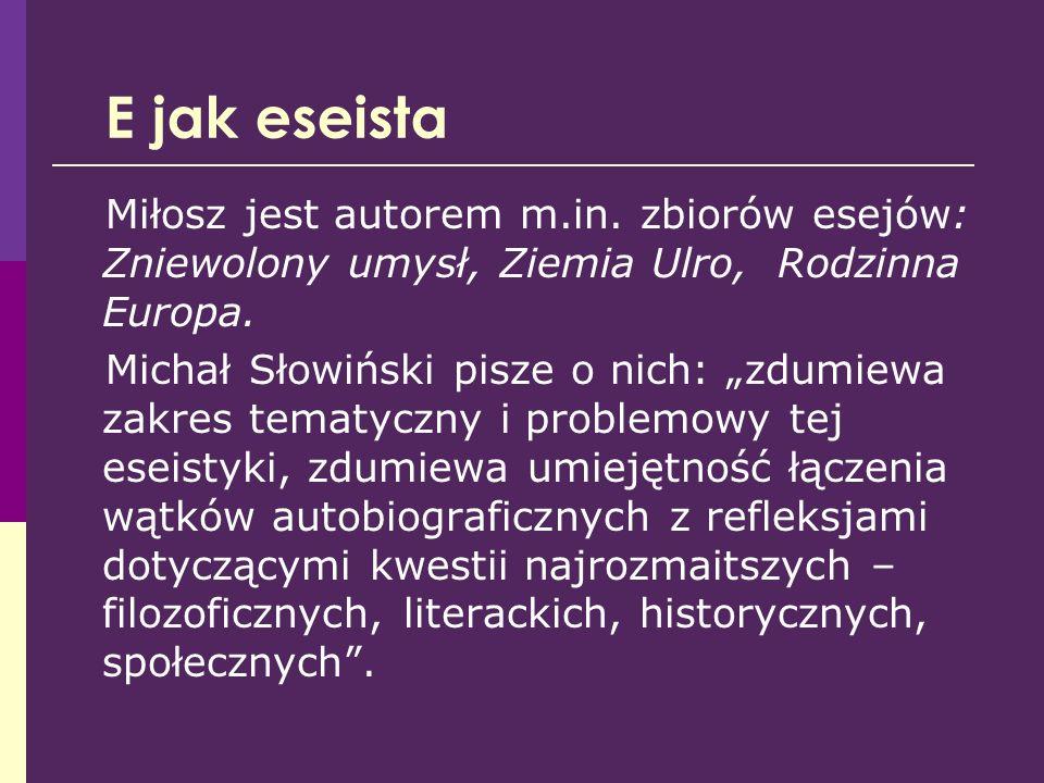 E jak eseista Miłosz jest autorem m.in. zbiorów esejów: Zniewolony umysł, Ziemia Ulro, Rodzinna Europa.