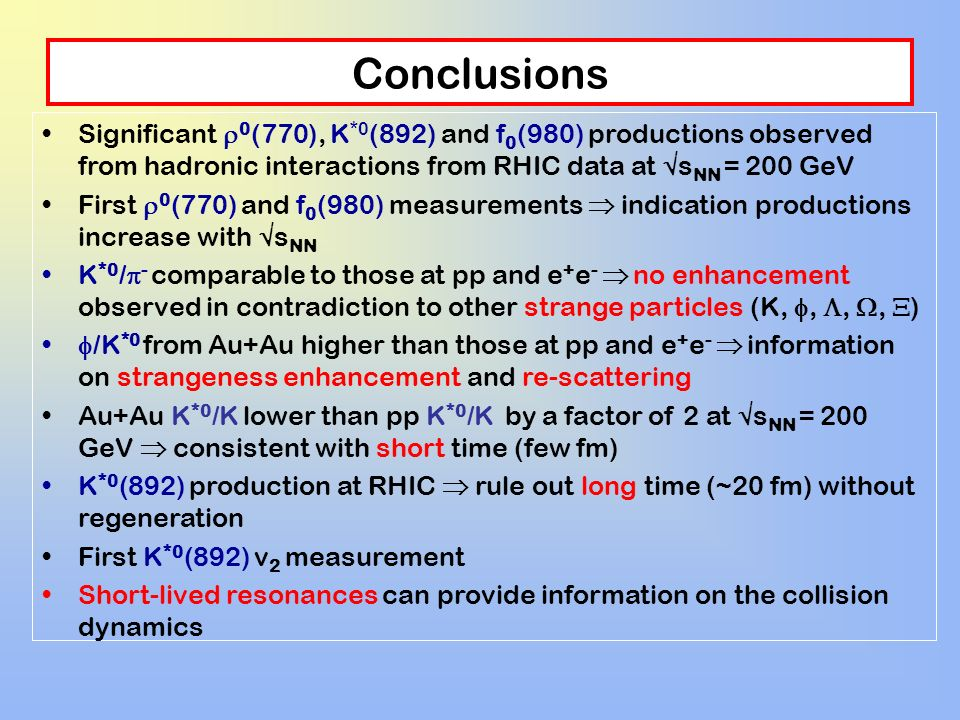Conclusions Significant 0(770), K*0(892) and f0(980) productions observed from hadronic interactions from RHIC data at sNN = 200 GeV.