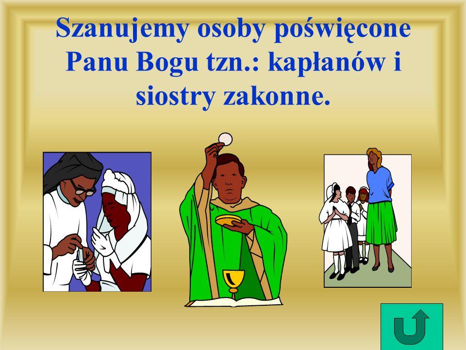 Szanujemy osoby poświęcone Panu Bogu tzn.: kapłanów i siostry zakonne.