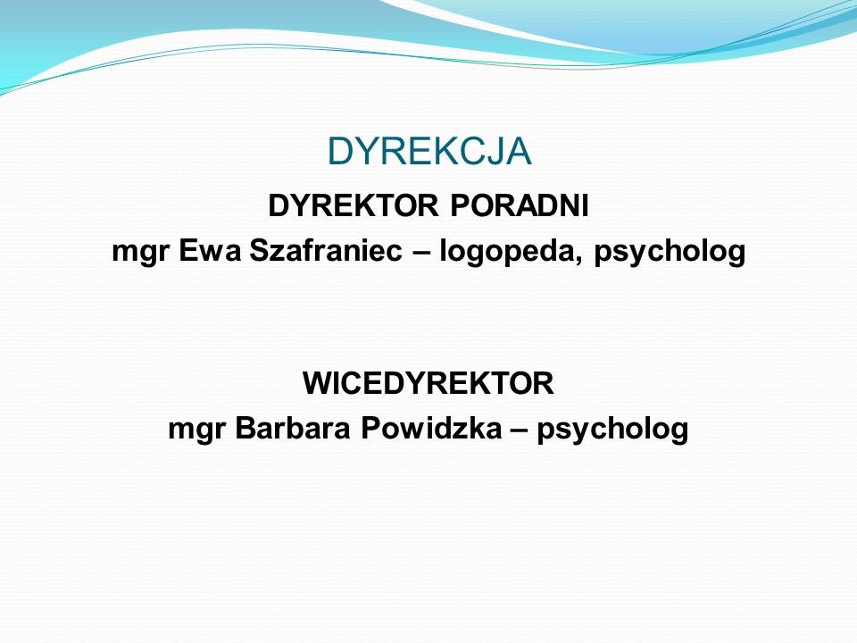 DYREKCJA DYREKTOR PORADNI mgr Ewa Szafraniec – logopeda, psycholog WICEDYREKTOR mgr Barbara Powidzka – psycholog