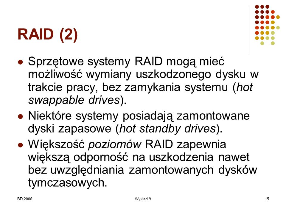 RAID (2) Sprzętowe systemy RAID mogą mieć możliwość wymiany uszkodzonego dysku w trakcie pracy, bez zamykania systemu (hot swappable drives).