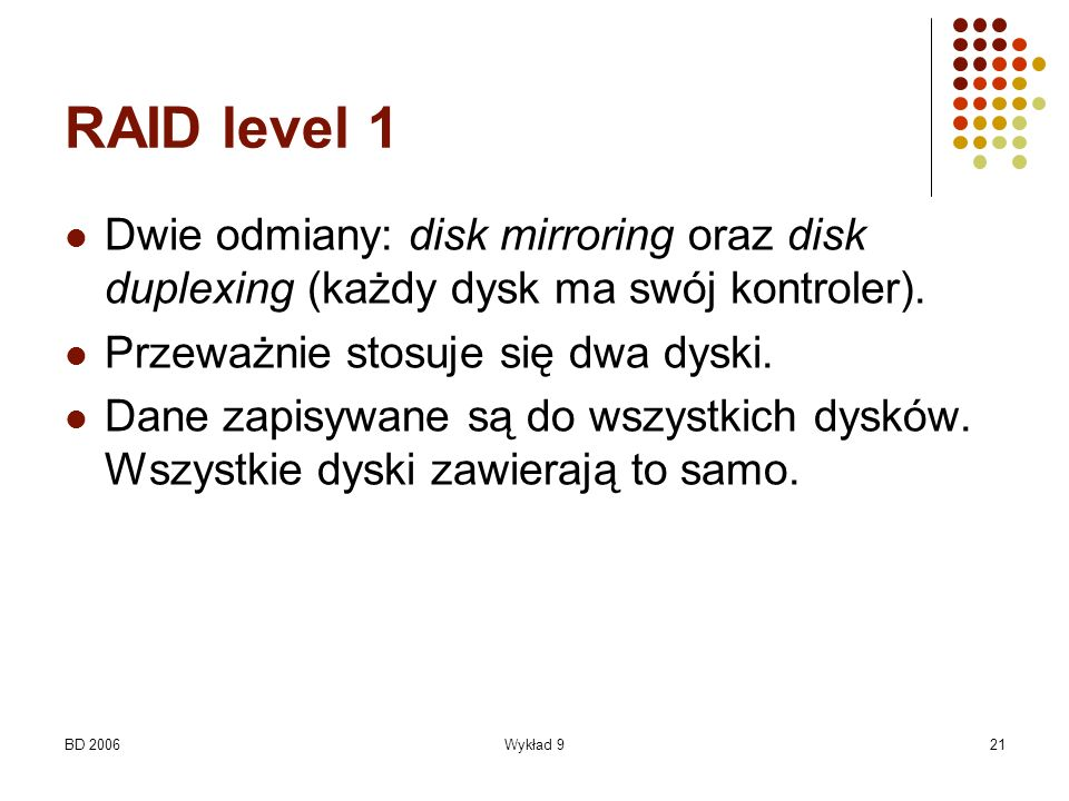 RAID level 1 Dwie odmiany: disk mirroring oraz disk duplexing (każdy dysk ma swój kontroler). Przeważnie stosuje się dwa dyski.