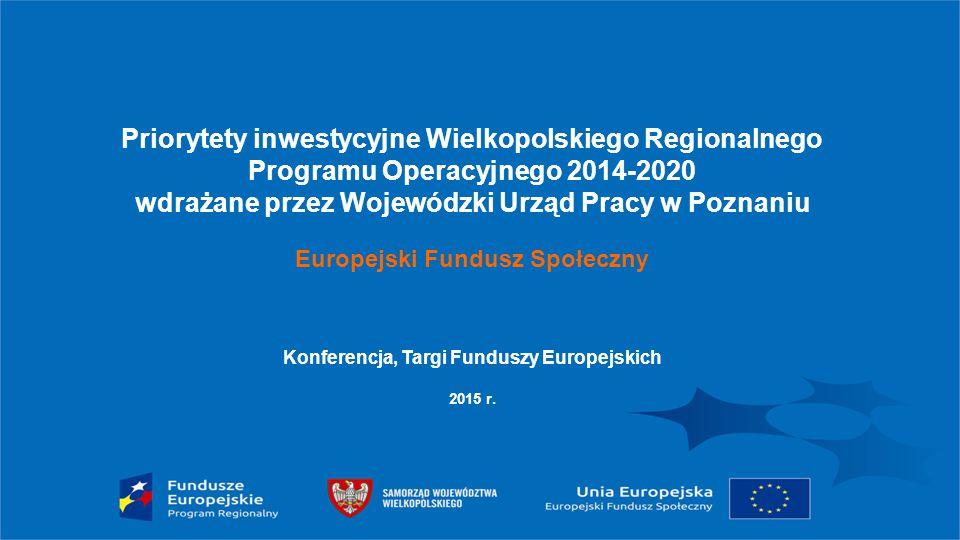 Priorytety inwestycyjne Wielkopolskiego Regionalnego Programu Operacyjnego 2014-2020 wdrażane przez Wojewódzki Urząd Pracy w Poznaniu Europejski Fundusz Społeczny Konferencja, Targi Funduszy Europejskich 2015 r.