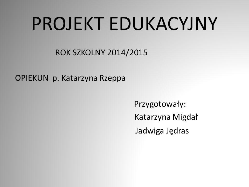 PROJEKT EDUKACYJNY ROK SZKOLNY 2014/2015 OPIEKUN p. Katarzyna Rzeppa