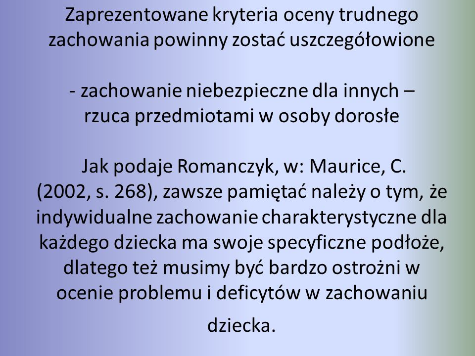 Zaprezentowane kryteria oceny trudnego zachowania powinny zostać uszczegółowione - zachowanie niebezpieczne dla innych – rzuca przedmiotami w osoby dorosłe Jak podaje Romanczyk, w: Maurice, C.