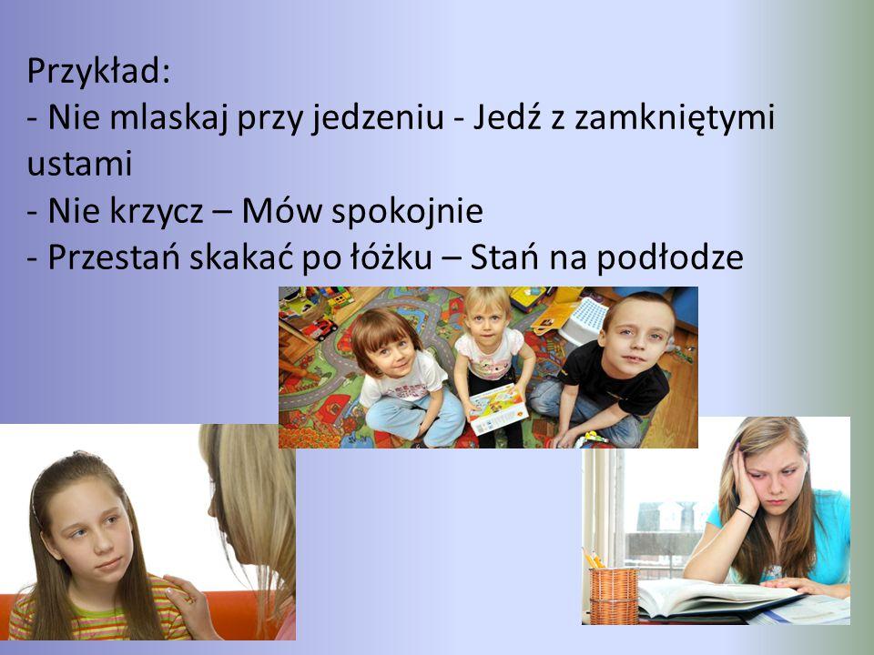 Przykład: - Nie mlaskaj przy jedzeniu - Jedź z zamkniętymi ustami - Nie krzycz – Mów spokojnie - Przestań skakać po łóżku – Stań na podłodze