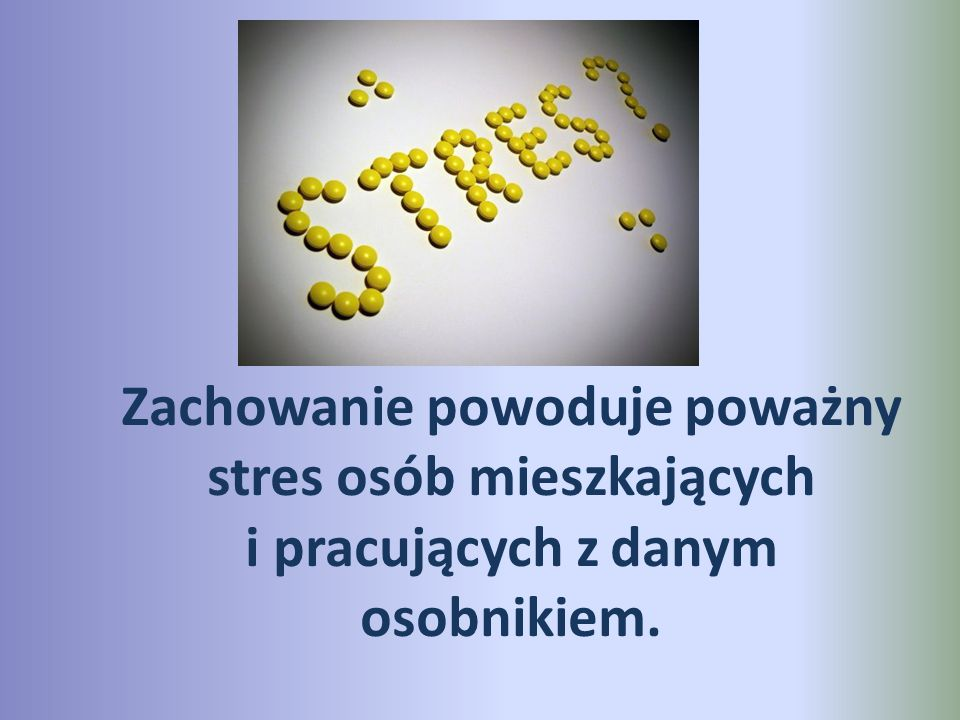 Zachowanie powoduje poważny stres osób mieszkających i pracujących z danym osobnikiem.