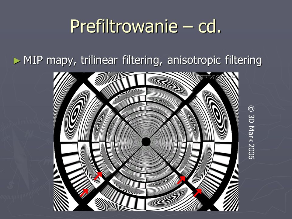Prefiltrowanie – cd. MIP mapy, trilinear filtering, anisotropic filtering © 3D Mark 2006