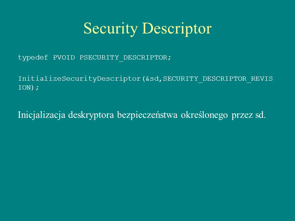 Security Descriptor typedef PVOID PSECURITY_DESCRIPTOR; InitializeSecurityDescriptor(&sd,SECURITY_DESCRIPTOR_REVISION);