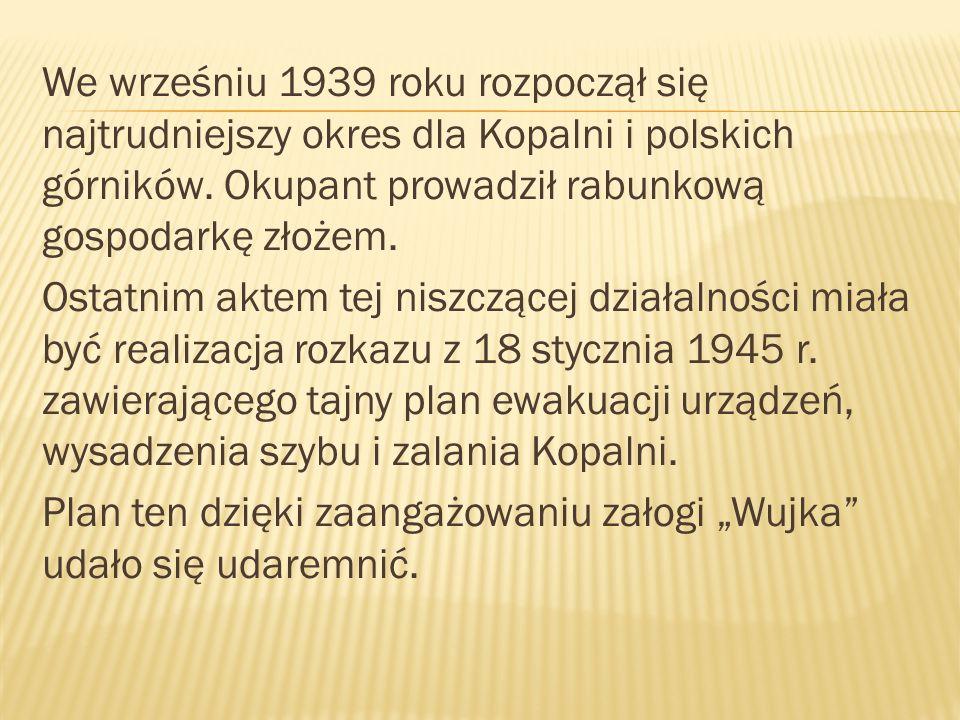 We wrześniu 1939 roku rozpoczął się najtrudniejszy okres dla Kopalni i polskich górników. Okupant prowadził rabunkową gospodarkę złożem.