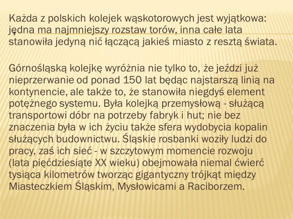 Każda z polskich kolejek wąskotorowych jest wyjątkowa: jedna ma najmniejszy rozstaw torów, inna całe lata stanowiła jedyną nić łączącą jakieś miasto z resztą świata. Górnośląską kolejkę wyróżnia nie tylko to, że jeździ już nieprzerwanie od ponad 150 lat będąc najstarszą linią na kontynencie, ale także to, że stanowiła niegdyś element potężnego systemu. Była kolejką przemysłową - służącą transportowi dóbr na potrzeby fabryk i hut; nie bez znaczenia była w ich życiu także sfera wydobycia kopalin służących budownictwu. Śląskie rosbanki woziły ludzi do pracy, zaś ich sieć - w szczytowym momencie rozwoju (lata pięćdziesiąte XX wieku) obejmowała niemal ćwierć tysiąca kilometrów tworząc gigantyczny trójkąt między Miasteczkiem Śląskim, Mysłowicami a Raciborzem.