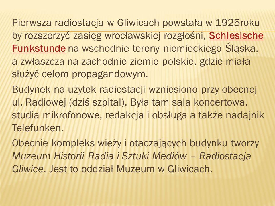 Pierwsza radiostacja w Gliwicach powstała w 1925roku by rozszerzyć zasięg wrocławskiej rozgłośni, Schlesische Funkstunde na wschodnie tereny niemieckiego Śląska, a zwłaszcza na zachodnie ziemie polskie, gdzie miała służyć celom propagandowym.